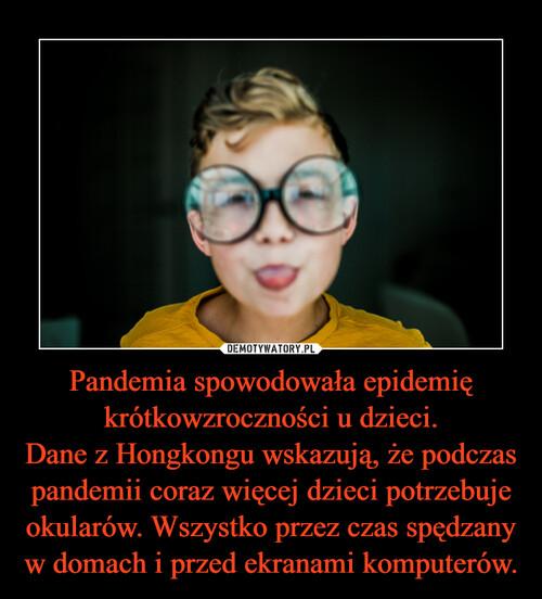 Pandemia spowodowała epidemię krótkowzroczności u dzieci. Dane z Hongkongu wskazują, że podczas pandemii coraz więcej dzieci potrzebuje okularów. Wszystko przez czas spędzany w domach i przed ekranami komputerów.
