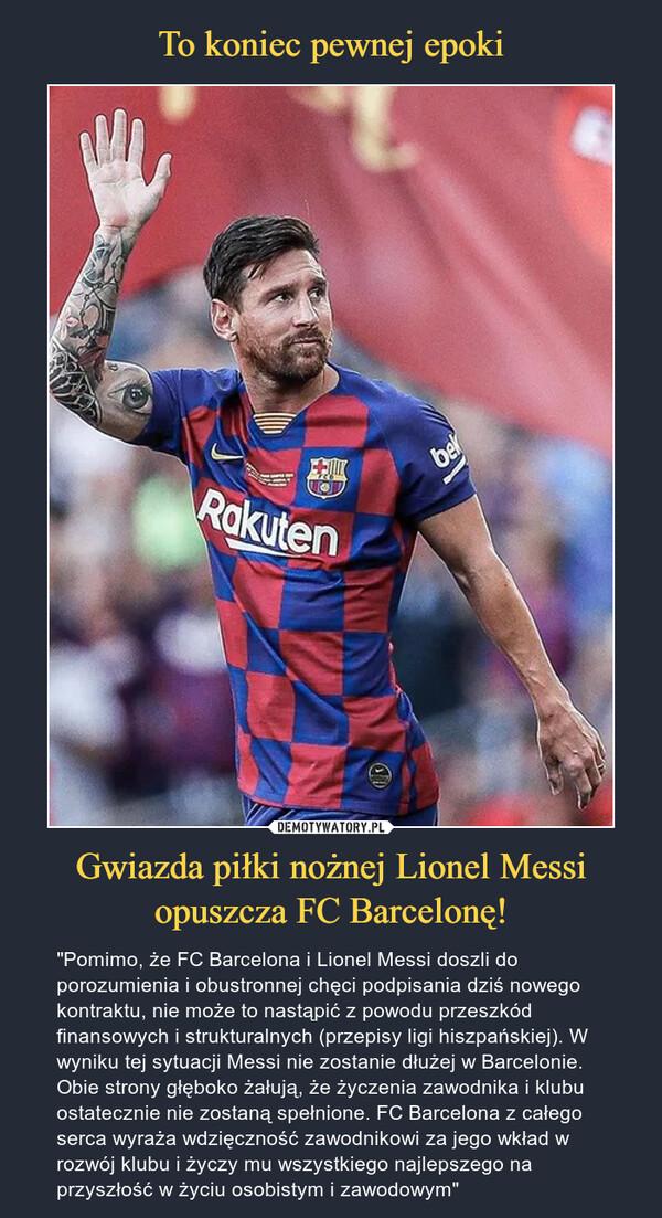 """Gwiazda piłki nożnej Lionel Messiopuszcza FC Barcelonę! – """"Pomimo, że FC Barcelona i Lionel Messi doszli do porozumienia i obustronnej chęci podpisania dziś nowego kontraktu, nie może to nastąpić z powodu przeszkód finansowych i strukturalnych (przepisy ligi hiszpańskiej). W wyniku tej sytuacji Messi nie zostanie dłużej w Barcelonie. Obie strony głęboko żałują, że życzenia zawodnika i klubu ostatecznie nie zostaną spełnione. FC Barcelona z całego serca wyraża wdzięczność zawodnikowi za jego wkład w rozwój klubu i życzy mu wszystkiego najlepszego na przyszłość w życiu osobistym i zawodowym"""""""