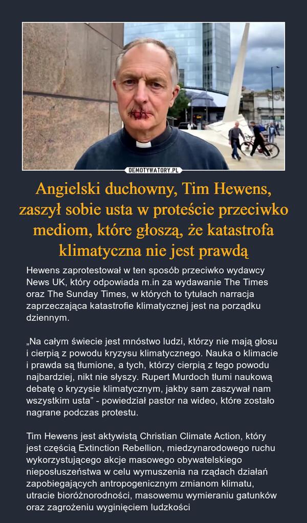 """Angielski duchowny, Tim Hewens, zaszył sobie usta w proteście przeciwko mediom, które głoszą, że katastrofa klimatyczna nie jest prawdą – Hewens zaprotestował w ten sposób przeciwko wydawcy News UK, który odpowiada m.in za wydawanie The Times oraz The Sunday Times, w których to tytułach narracja zaprzeczająca katastrofie klimatycznej jest na porządku dziennym.""""Na całym świecie jest mnóstwo ludzi, którzy nie mają głosu i cierpią z powodu kryzysu klimatycznego. Nauka o klimacie i prawda są tłumione, a tych, którzy cierpią z tego powodu najbardziej, nikt nie słyszy. Rupert Murdoch tłumi naukową debatę o kryzysie klimatycznym, jakby sam zaszywał nam wszystkim usta"""" - powiedział pastor na wideo, które zostało nagrane podczas protestu.Tim Hewens jest aktywistą Christian Climate Action, który jest częścią Extinction Rebellion, miedzynarodowego ruchu wykorzystującego akcje masowego obywatelskiego nieposłuszeństwa w celu wymuszenia na rządach działań zapobiegających antropogenicznym zmianom klimatu, utracie bioróżnorodności, masowemu wymieraniu gatunków oraz zagrożeniu wyginięciem ludzkości"""