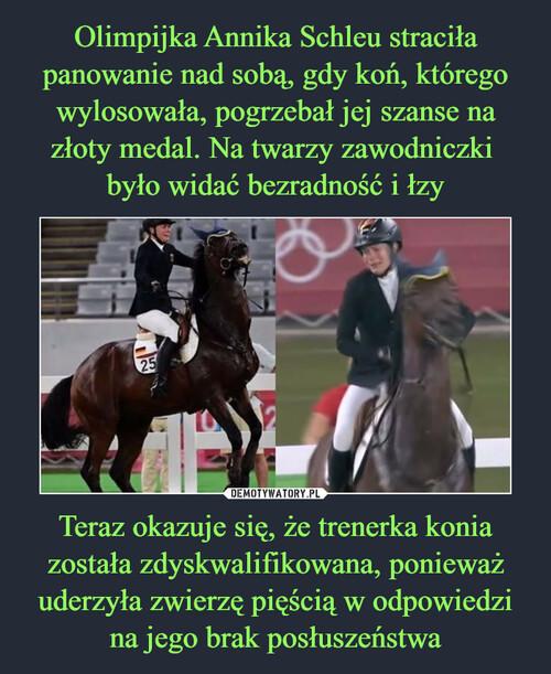 Olimpijka Annika Schleu straciła panowanie nad sobą, gdy koń, którego wylosowała, pogrzebał jej szanse na złoty medal. Na twarzy zawodniczki  było widać bezradność i łzy Teraz okazuje się, że trenerka konia została zdyskwalifikowana, ponieważ uderzyła zwierzę pięścią w odpowiedzi na jego brak posłuszeństwa
