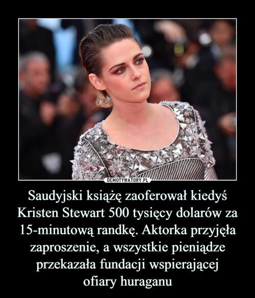Saudyjski książę zaoferował kiedyś Kristen Stewart 500 tysięcy dolarów za 15-minutową randkę. Aktorka przyjęła zaproszenie, a wszystkie pieniądze przekazała fundacji wspierającej ofiary huraganu
