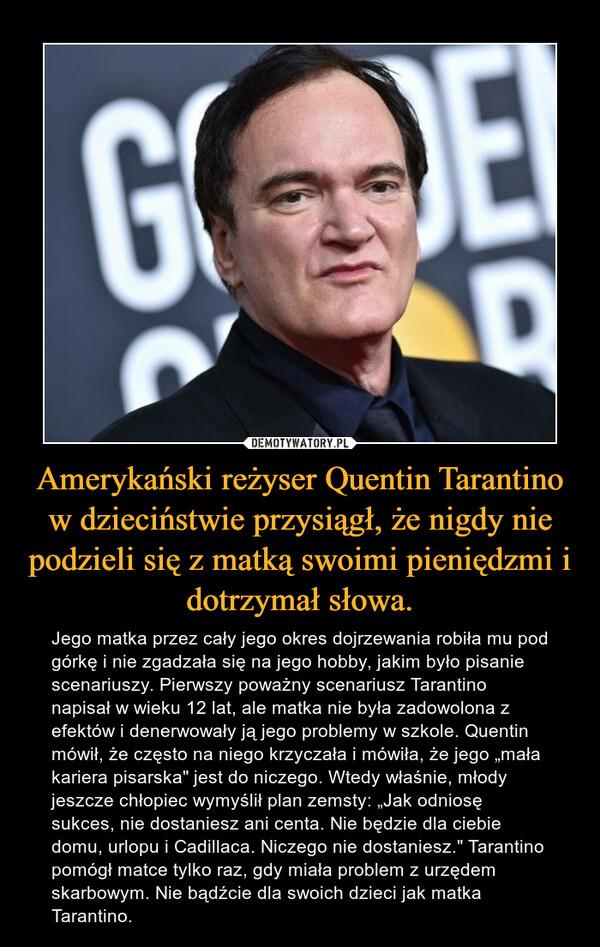 """Amerykański reżyser Quentin Tarantino w dzieciństwie przysiągł, że nigdy nie podzieli się z matką swoimi pieniędzmi i dotrzymał słowa. – Jego matka przez cały jego okres dojrzewania robiła mu pod górkę i nie zgadzała się na jego hobby, jakim było pisanie scenariuszy. Pierwszy poważny scenariusz Tarantino napisał w wieku 12 lat, ale matka nie była zadowolona z efektów i denerwowały ją jego problemy w szkole. Quentin mówił, że często na niego krzyczała i mówiła, że jego """"mała kariera pisarska"""" jest do niczego. Wtedy właśnie, młody jeszcze chłopiec wymyślił plan zemsty: """"Jak odniosę sukces, nie dostaniesz ani centa. Nie będzie dla ciebie domu, urlopu i Cadillaca. Niczego nie dostaniesz."""" Tarantino pomógł matce tylko raz, gdy miała problem z urzędem skarbowym. Nie bądźcie dla swoich dzieci jak matka Tarantino."""