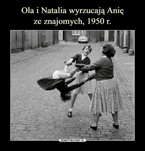 Ola i Natalia wyrzucają Anię ze znajomych, 1950 r.