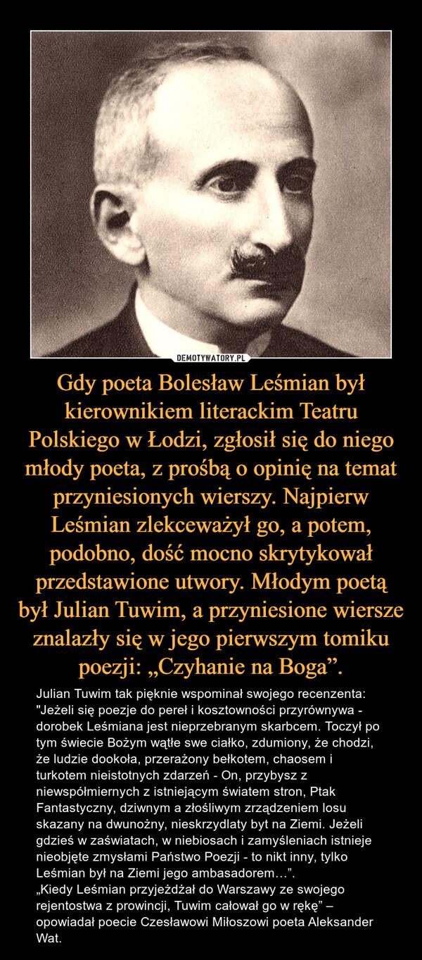 """Gdy poeta Bolesław Leśmian był kierownikiem literackim Teatru Polskiego w Łodzi, zgłosił się do niego młody poeta, z prośbą o opinię na temat przyniesionych wierszy. Najpierw Leśmian zlekceważył go, a potem, podobno, dość mocno skrytykował przedstawione utwory. Młodym poetą był Julian Tuwim, a przyniesione wiersze znalazły się w jego pierwszym tomiku poezji: """"Czyhanie na Boga"""". – Julian Tuwim tak pięknie wspominał swojego recenzenta: """"Jeżeli się poezje do pereł i kosztowności przyrównywa - dorobek Leśmiana jest nieprzebranym skarbcem. Toczył po tym świecie Bożym wątłe swe ciałko, zdumiony, że chodzi, że ludzie dookoła, przerażony bełkotem, chaosem i turkotem nieistotnych zdarzeń - On, przybysz z niewspółmiernych z istniejącym światem stron, Ptak Fantastyczny, dziwnym a złośliwym zrządzeniem losu skazany na dwunożny, nieskrzydlaty byt na Ziemi. Jeżeli gdzieś w zaświatach, w niebiosach i zamyśleniach istnieje nieobjęte zmysłami Państwo Poezji - to nikt inny, tylko Leśmian był na Ziemi jego ambasadorem…"""".""""Kiedy Leśmian przyjeżdżał do Warszawy ze swojego rejentostwa z prowincji, Tuwim całował go w rękę"""" – opowiadał poecie Czesławowi Miłoszowi poeta Aleksander Wat."""