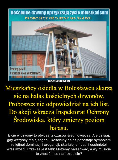 Mieszkańcy osiedla w Bolesławcu skarżą się na hałas kościelnych dzwonów. Proboszcz nie odpowiedział na ich list. Do akcji wkracza Inspektorat Ochrony Środowiska, który zmierzy poziom hałasu.