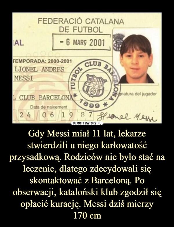 Gdy Messi miał 11 lat, lekarze stwierdzili u niego karłowatość przysadkową. Rodziców nie było stać na leczenie, dlatego zdecydowali się skontaktować z Barceloną. Po obserwacji, kataloński klub zgodził się opłacić kurację. Messi dziś mierzy170 cm –