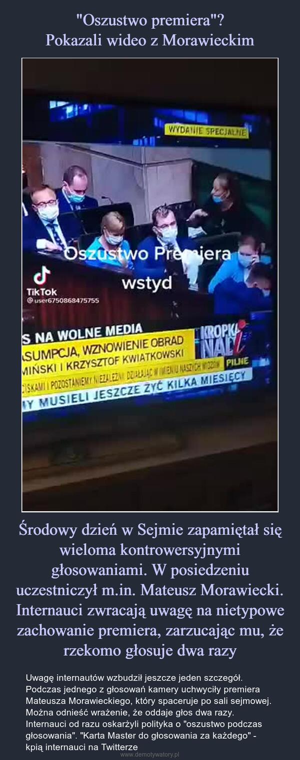 """Środowy dzień w Sejmie zapamiętał się wieloma kontrowersyjnymi głosowaniami. W posiedzeniu uczestniczył m.in. Mateusz Morawiecki. Internauci zwracają uwagę na nietypowe zachowanie premiera, zarzucając mu, że rzekomo głosuje dwa razy – Uwagę internautów wzbudził jeszcze jeden szczegół. Podczas jednego z głosowań kamery uchwyciły premiera Mateusza Morawieckiego, który spaceruje po sali sejmowej. Można odnieść wrażenie, że oddaje głos dwa razy. Internauci od razu oskarżyli polityka o """"oszustwo podczas głosowania"""". """"Karta Master do głosowania za każdego"""" - kpią internauci na Twitterze"""