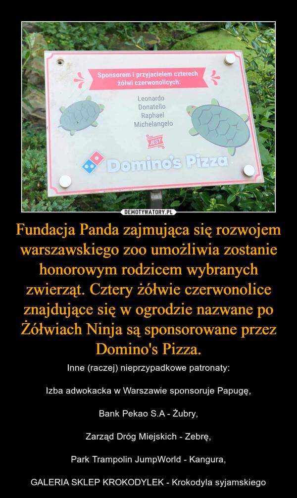 Fundacja Panda zajmująca się rozwojem warszawskiego zoo umożliwia zostanie honorowym rodzicem wybranych zwierząt. Cztery żółwie czerwonolice znajdujące się w ogrodzie nazwane po Żółwiach Ninja są sponsorowane przez Domino's Pizza. – Inne (raczej) nieprzypadkowe patronaty:Izba adwokacka w Warszawie sponsoruje Papugę,Bank Pekao S.A - Żubry,Zarząd Dróg Miejskich - Zebrę,Park Trampolin JumpWorld - Kangura,GALERIA SKLEP KROKODYLEK - Krokodyla syjamskiego