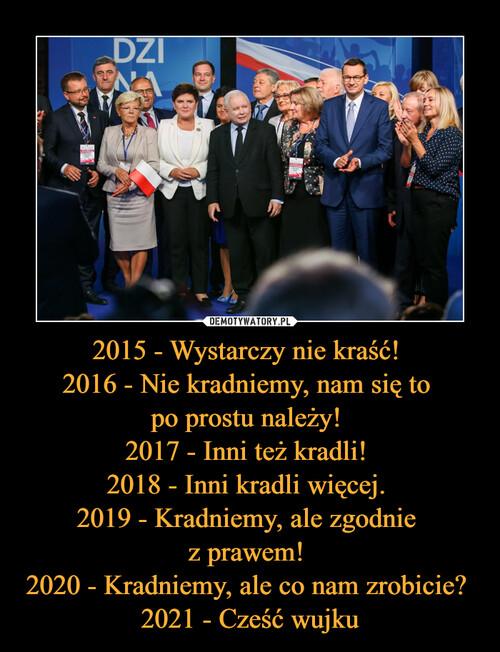 2015 - Wystarczy nie kraść!  2016 - Nie kradniemy, nam się to  po prostu należy!  2017 - Inni też kradli!  2018 - Inni kradli więcej.  2019 - Kradniemy, ale zgodnie  z prawem!  2020 - Kradniemy, ale co nam zrobicie?  2021 - Cześć wujku