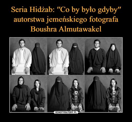 Seria Hidżab: ′′Co by było gdyby′′ autorstwa jemeńskiego fotografa Boushra Almutawakel