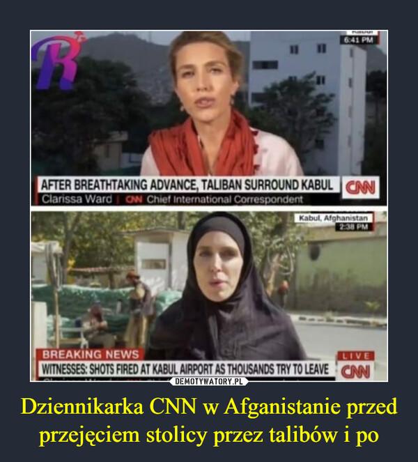 Dziennikarka CNN w Afganistanie przed przejęciem stolicy przez talibów i po –