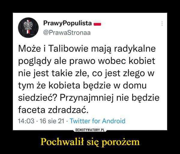 Pochwalił się porożem –  PrawyPopulista h@PrawaStronaaMoże i Talibowie mają radykalnepoglądy ale prawo wobec kobietnie jest takie złe, co jest złego wtym że kobieta będzie w domusiedzieć? Przynajmniej nie będziefaceta zdradzać.14:03 • 16 sie 21 • Twitter for Android