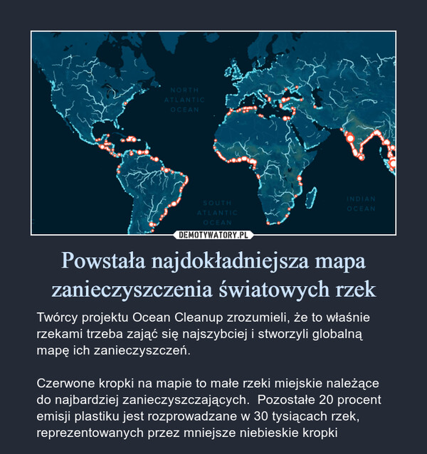 Powstała najdokładniejsza mapa zanieczyszczenia światowych rzek – Twórcy projektu Ocean Cleanup zrozumieli, że to właśnie rzekami trzeba zająć się najszybciej i stworzyli globalną mapę ich zanieczyszczeń.Czerwone kropki na mapie to małe rzeki miejskie należące do najbardziej zanieczyszczających.  Pozostałe 20 procent emisji plastiku jest rozprowadzane w 30 tysiącach rzek, reprezentowanych przez mniejsze niebieskie kropki