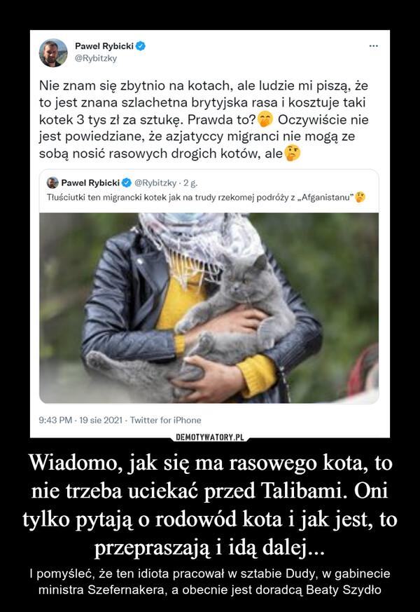 Wiadomo, jak się ma rasowego kota, to nie trzeba uciekać przed Talibami. Oni tylko pytają o rodowód kota i jak jest, to przepraszają i idą dalej... – I pomyśleć, że ten idiota pracował w sztabie Dudy, w gabinecie ministra Szefernakera, a obecnie jest doradcą Beaty Szydło •Paweł Rybicki @Rybitzky Nie znam się zbytnio na kotach, ale ludzie mi piszą, że to jest znana szlachetna brytyjska rasa i kosztuje taki kotek 3 tys zł za sztukę. Prawda to?. Oczywiście nie jest powiedziane, że azjatyccy migranci nie mogą ze sobą nosić rasowych drogich kotów, alei Paweł Rybickie @Rybitzky 2 g. Tłuściutki ten migrancki kotek jak na trudy rzekomej podróży z ,Afganistanu. 9:43 PM • 19 sie 2021 • Twitter for iPhone