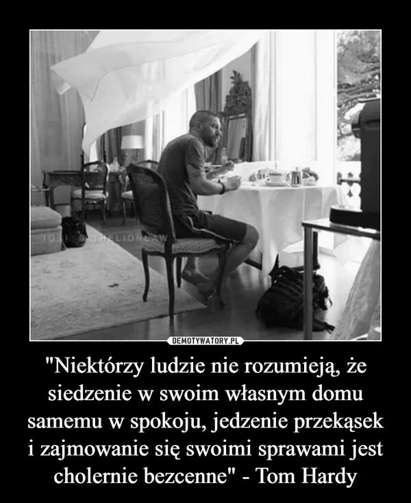 """""""Niektórzy ludzie nie rozumieją, że siedzenie w swoim własnym domu samemu w spokoju, jedzenie przekąseki zajmowanie się swoimi sprawami jest cholernie bezcenne"""" - Tom Hardy –"""