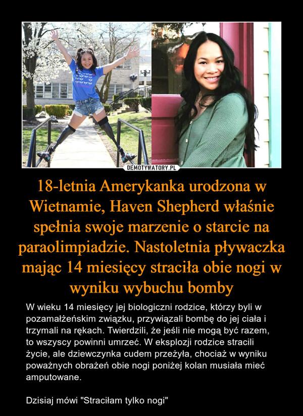 """18-letnia Amerykanka urodzona w Wietnamie, Haven Shepherd właśnie spełnia swoje marzenie o starcie na paraolimpiadzie. Nastoletnia pływaczka mając 14 miesięcy straciła obie nogi w wyniku wybuchu bomby – W wieku 14 miesięcy jej biologiczni rodzice, którzy byli w pozamałżeńskim związku, przywiązali bombę do jej ciała i trzymali na rękach. Twierdzili, że jeśli nie mogą być razem, to wszyscy powinni umrzeć. W eksplozji rodzice stracili życie, ale dziewczynka cudem przeżyła, chociaż w wyniku poważnych obrażeń obie nogi poniżej kolan musiała mieć amputowane. Dzisiaj mówi """"Straciłam tylko nogi"""""""