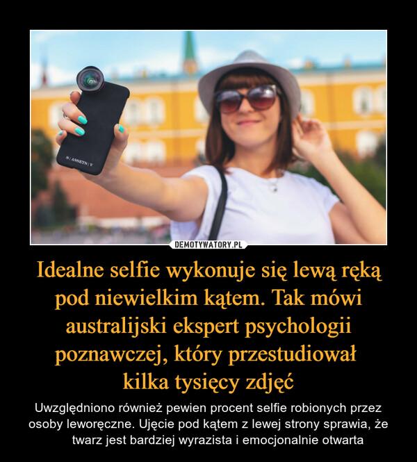 Idealne selfie wykonuje się lewą ręką pod niewielkim kątem. Tak mówi australijski ekspert psychologii poznawczej, który przestudiował kilka tysięcy zdjęć – Uwzględniono również pewien procent selfie robionych przez osoby leworęczne. Ujęcie pod kątem z lewej strony sprawia, że twarz jest bardziej wyrazista i emocjonalnie otwarta