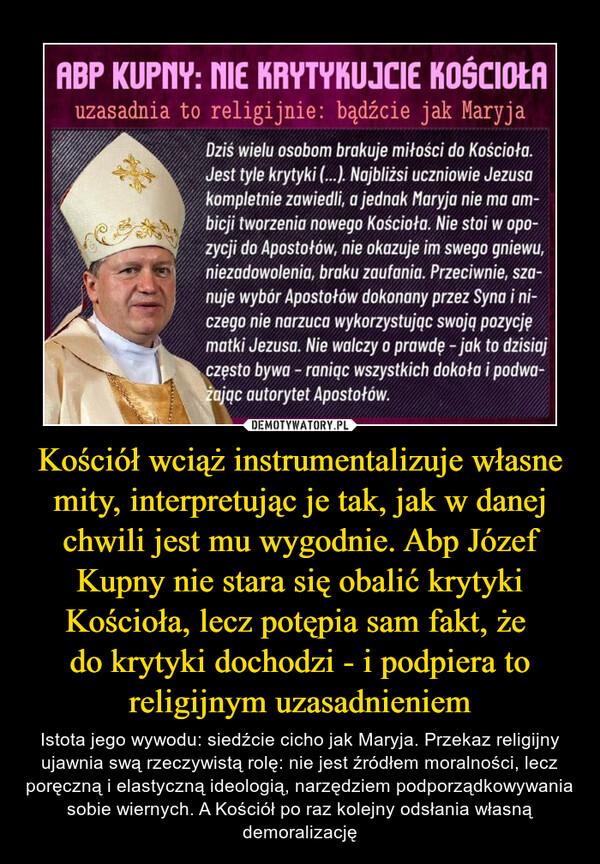 Kościół wciąż instrumentalizuje własne mity, interpretując je tak, jak w danej chwili jest mu wygodnie. Abp Józef Kupny nie stara się obalić krytyki Kościoła, lecz potępia sam fakt, że do krytyki dochodzi - i podpiera to religijnym uzasadnieniem – Istota jego wywodu: siedźcie cicho jak Maryja. Przekaz religijny ujawnia swą rzeczywistą rolę: nie jest źródłem moralności, lecz poręczną i elastyczną ideologią, narzędziem podporządkowywania sobie wiernych. A Kościół po raz kolejny odsłania własną demoralizację