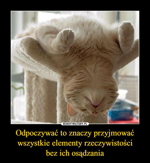 Odpoczywać to znaczy przyjmować wszystkie elementy rzeczywistościbez ich osądzania –