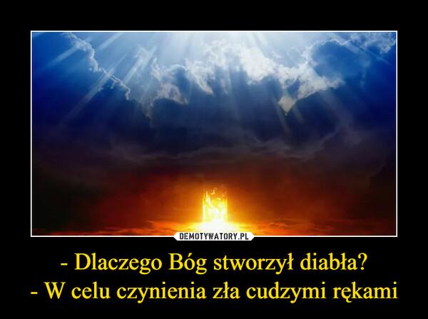 - Dlaczego Bóg stworzył diabła?- W celu czynienia zła cudzymi rękami –