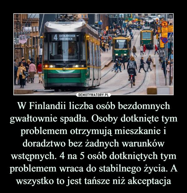 W Finlandii liczba osób bezdomnych gwałtownie spadła. Osoby dotknięte tym problemem otrzymują mieszkanie i doradztwo bez żadnych warunków wstępnych. 4 na 5 osób dotkniętych tym problemem wraca do stabilnego życia. A wszystko to jest tańsze niż akceptacja –