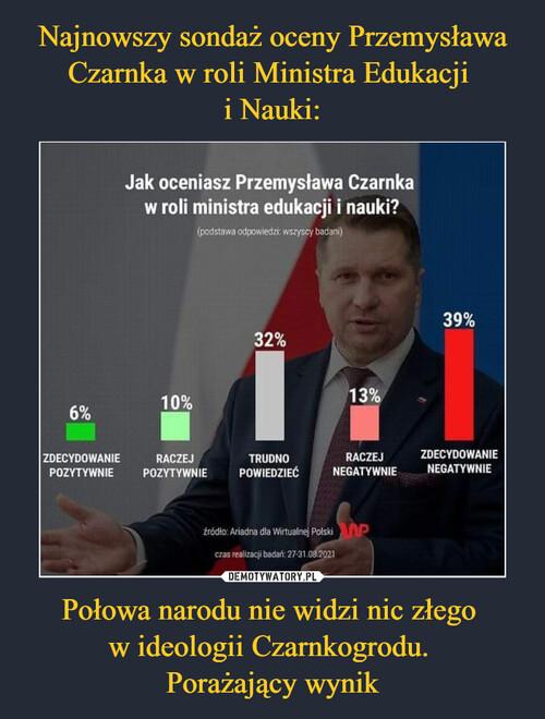 Najnowszy sondaż oceny Przemysława Czarnka w roli Ministra Edukacji  i Nauki: Połowa narodu nie widzi nic złego  w ideologii Czarnkogrodu.  Porażający wynik