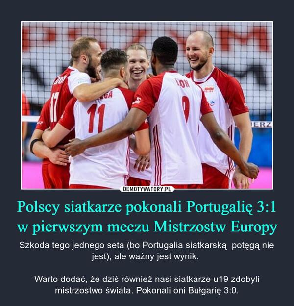 Polscy siatkarze pokonali Portugalię 3:1 w pierwszym meczu Mistrzostw Europy – Szkoda tego jednego seta (bo Portugalia siatkarską  potęgą nie jest), ale ważny jest wynik. Warto dodać, że dziś również nasi siatkarze u19 zdobyli mistrzostwo świata. Pokonali oni Bułgarię 3:0.