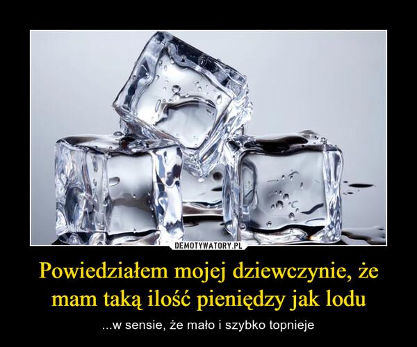 Powiedziałem mojej dziewczynie, że mam taką ilość pieniędzy jak lodu – ...w sensie, że mało i szybko topnieje
