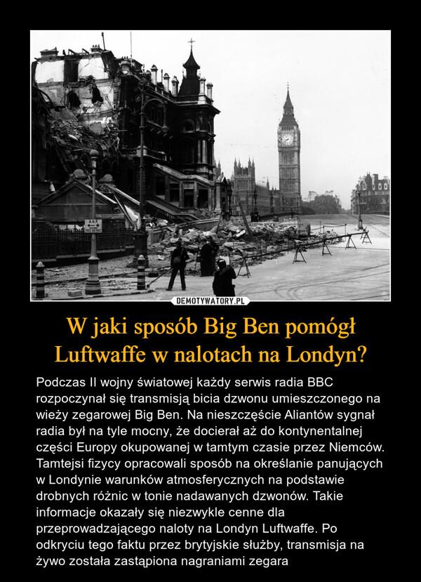 W jaki sposób Big Ben pomógł Luftwaffe w nalotach na Londyn? – Podczas II wojny światowej każdy serwis radia BBC rozpoczynał się transmisją bicia dzwonu umieszczonego na wieży zegarowej Big Ben. Na nieszczęście Aliantów sygnał radia był na tyle mocny, że docierał aż do kontynentalnej części Europy okupowanej w tamtym czasie przez Niemców. Tamtejsi fizycy opracowali sposób na określanie panujących w Londynie warunków atmosferycznych na podstawie drobnych różnic w tonie nadawanych dzwonów. Takie informacje okazały się niezwykle cenne dla przeprowadzającego naloty na Londyn Luftwaffe. Po odkryciu tego faktu przez brytyjskie służby, transmisja na żywo została zastąpiona nagraniami zegara
