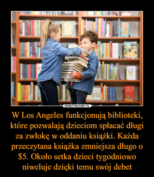 W Los Angeles funkcjonują biblioteki, które pozwalają dzieciom spłacać długi za zwłokę w oddaniu książki. Każda przeczytana książka zmniejsza długo o $5. Około setka dzieci tygodniowo niweluje dzięki temu swój debet
