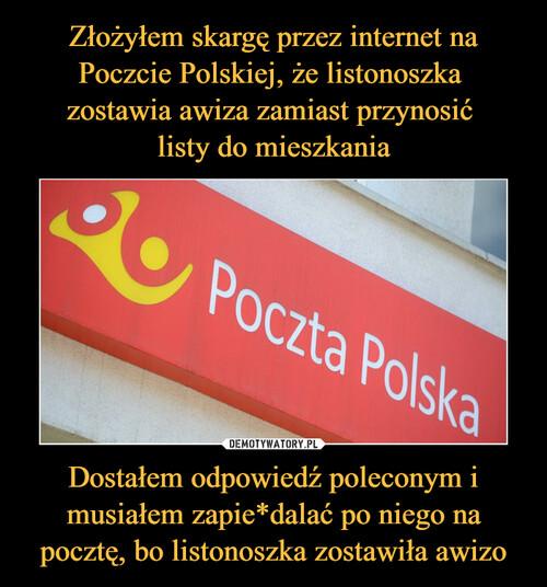 Złożyłem skargę przez internet na Poczcie Polskiej, że listonoszka  zostawia awiza zamiast przynosić  listy do mieszkania Dostałem odpowiedź poleconym i musiałem zapie*dalać po niego na pocztę, bo listonoszka zostawiła awizo