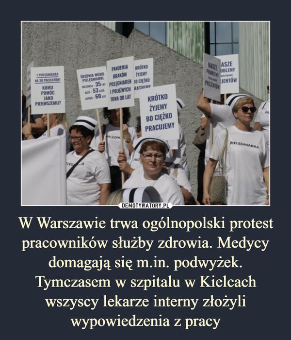 W Warszawie trwa ogólnopolski protest pracowników służby zdrowia. Medycy domagają się m.in. podwyżek. Tymczasem w szpitalu w Kielcach wszyscy lekarze interny złożyli wypowiedzenia z pracy –