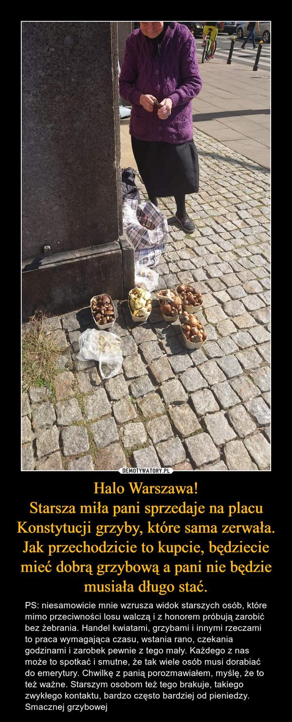 Halo Warszawa!Starsza miła pani sprzedaje na placu Konstytucji grzyby, które sama zerwała. Jak przechodzicie to kupcie, będziecie mieć dobrą grzybową a pani nie będzie musiała długo stać. – PS: niesamowicie mnie wzrusza widok starszych osób, które mimo przeciwności losu walczą i z honorem próbują zarobić bez żebrania. Handel kwiatami, grzybami i innymi rzeczami to praca wymagająca czasu, wstania rano, czekania godzinami i zarobek pewnie z tego mały. Każdego z nas może to spotkać i smutne, że tak wiele osób musi dorabiać do emerytury. Chwilkę z panią porozmawiałem, myślę, że to też ważne. Starszym osobom też tego brakuje, takiego zwykłego kontaktu, bardzo często bardziej od pieniedzy.Smacznej grzybowej