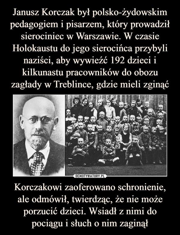 Korczakowi zaoferowano schronienie, ale odmówił, twierdząc, że nie może porzucić dzieci. Wsiadł z nimi do pociągu i słuch o nim zaginął –