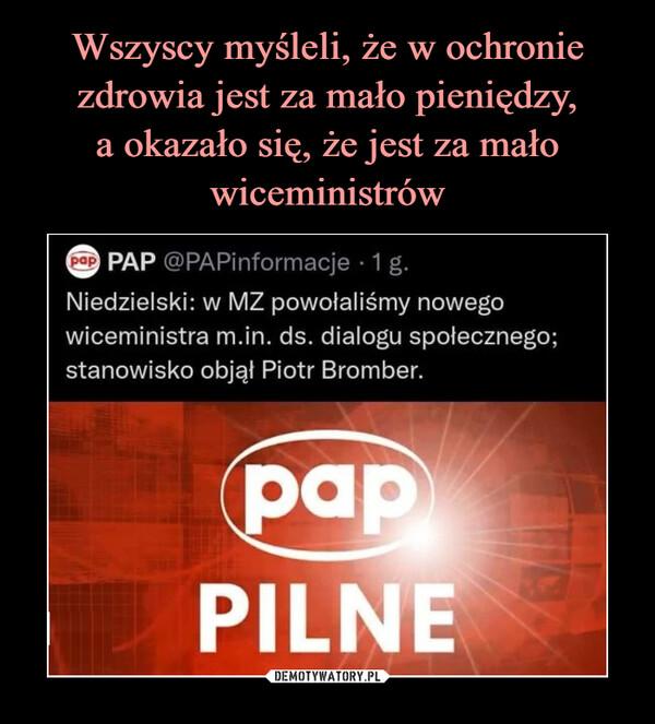 –  Wszyscy myśleli, że w ochroniezdrowia jest za mało pieniędzy,a okazało się, że jest za małowiceministróweap PAP @PAPinformacje · 1g.Niedzielski: w MZ powołaliśmy nowegowiceministra m.in. ds. dialogu społecznego;stanowisko objął Piotr Bromber.papPILNEDEMOTYWATORY.PL