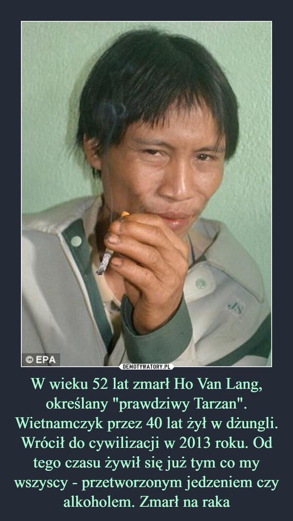"""W wieku 52 lat zmarł Ho Van Lang, określany """"prawdziwy Tarzan"""". Wietnamczyk przez 40 lat żył w dżungli. Wrócił do cywilizacji w 2013 roku. Od tego czasu żywił się już tym co my wszyscy - przetworzonym jedzeniem czy alkoholem. Zmarł na raka –"""