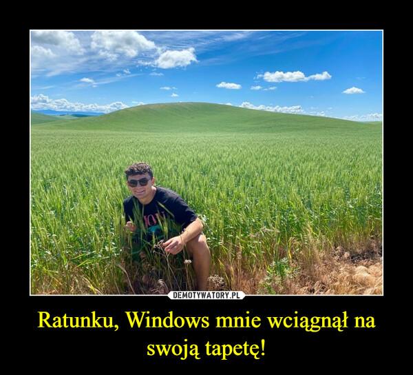 Ratunku, Windows mnie wciągnął na swoją tapetę! –