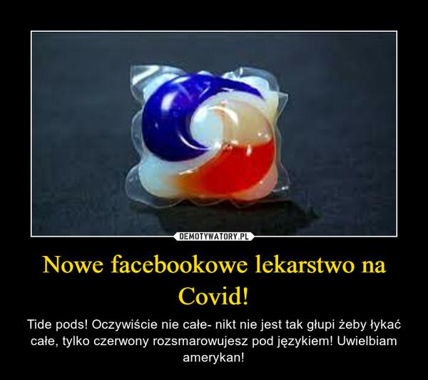 Nowe facebookowe lekarstwo na Covid! – Tide pods! Oczywiście nie całe- nikt nie jest tak głupi żeby łykać całe, tylko czerwony rozsmarowujesz pod językiem! Uwielbiam amerykan!
