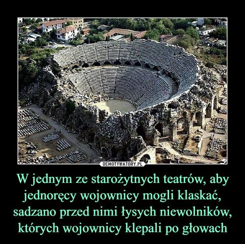 W jednym ze starożytnych teatrów, aby jednoręcy wojownicy mogli klaskać, sadzano przed nimi łysych niewolników, których wojownicy klepali po głowach