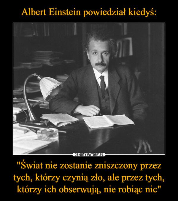 """""""Świat nie zostanie zniszczony przez tych, którzy czynią zło, ale przez tych, którzy ich obserwują, nie robiąc nic"""" –"""