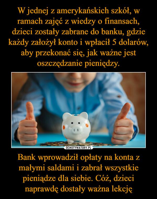 Bank wprowadził opłaty na konta z małymi saldami i zabrał wszystkie pieniądze dla siebie. Cóż, dzieci naprawdę dostały ważna lekcję –