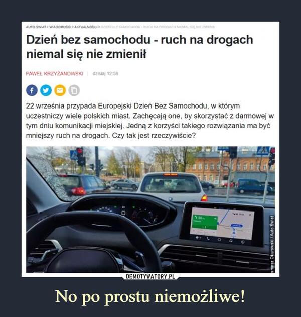 No po prostu niemożliwe! –  Dzień bez samochodu - ruch na drogach niemal się nie zmienił PAWEŁ KRZYLANOWSKI dzisiaj 3.5 000 (;) 22 września przypada Europejski Dzień Bez Samochodu, w którym uczestniczy wiele polskich miast. Zachęcają one, by skorzystać z darmowej w tym dniu komunikacji miejskiej. Jedną z korzyści takiego rozwiązania ma być mniejszy ruch na drogach. Czy tak jest rzeczywiście?
