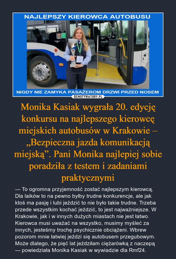 """Monika Kasiak wygrała 20. edycję konkursu na najlepszego kierowcę miejskich autobusów w Krakowie – """"Bezpieczna jazda komunikacją miejską"""". Pani Monika najlepiej sobie poradziła z testem i zadaniami praktycznymi – — To ogromna przyjemność zostać najlepszym kierowcą. Dla laików to na pewno byłby trudne konkurencje, ale jak ktoś ma pasję i lubi jeździć to nie było takie trudne. Trzeba przede wszystkim kochać jeździć, to jest najważniejsze. W Krakowie, jak i w innych dużych miastach nie jest łatwo. Kierowca musi uważać na wszystko, musimy myśleć za innych, jesteśmy trochę psychicznie obciążeni. Wbrew pozorom mnie łatwiej jeździ się autobusem przegubowym. Może dlatego, że pięć lat jeździłam ciężarówką z naczepą — powiedziała Monika Kasiak w wywiadzie dla Rmf24. NIGDY NIE ZAMYKA PASAŻEROM DRZWI PRZED NOSEM"""