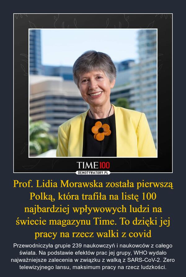 Prof. Lidia Morawska została pierwszą Polką, która trafiła na listę 100 najbardziej wpływowych ludzi na świecie magazynu Time. To dzięki jej pracy na rzecz walki z covid – Przewodniczyła grupie 239 naukowczyń i naukowców z całego świata. Na podstawie efektów prac jej grupy, WHO wydało najważniejsze zalecenia w związku z walką z SARS-CoV-2. Zero telewizyjnego lansu, maksimum pracy na rzecz ludzkości.