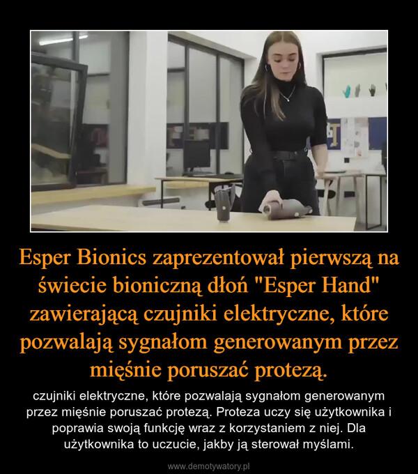 """Esper Bionics zaprezentował pierwszą na świecie bioniczną dłoń """"Esper Hand"""" zawierającą czujniki elektryczne, które pozwalają sygnałom generowanym przez mięśnie poruszać protezą. – czujniki elektryczne, które pozwalają sygnałom generowanym przez mięśnie poruszać protezą. Proteza uczy się użytkownika i poprawia swoją funkcję wraz z korzystaniem z niej. Dla użytkownika to uczucie, jakby ją sterował myślami."""
