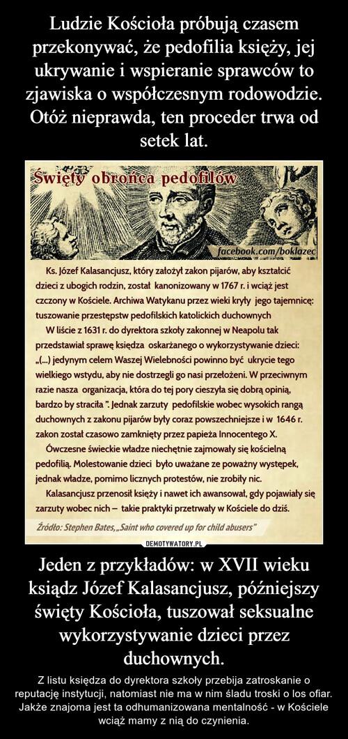 Ludzie Kościoła próbują czasem przekonywać, że pedofilia księży, jej ukrywanie i wspieranie sprawców to zjawiska o współczesnym rodowodzie. Otóż nieprawda, ten proceder trwa od setek lat. Jeden z przykładów: w XVII wieku ksiądz Józef Kalasancjusz, późniejszy święty Kościoła, tuszował seksualne wykorzystywanie dzieci przez duchownych.