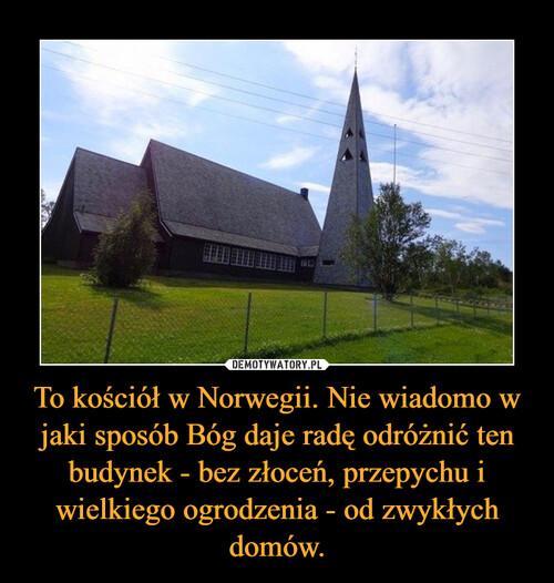 To kościół w Norwegii. Nie wiadomo w jaki sposób Bóg daje radę odróżnić ten budynek - bez złoceń, przepychu i wielkiego ogrodzenia - od zwykłych domów.
