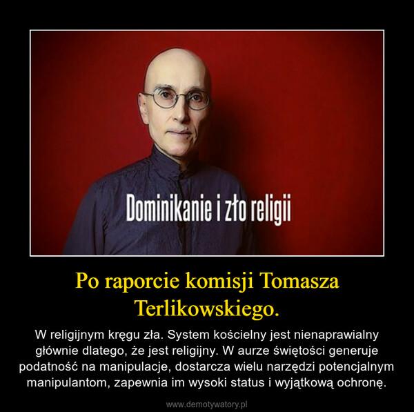 Po raporcie komisji Tomasza Terlikowskiego. – W religijnym kręgu zła. System kościelny jest nienaprawialny głównie dlatego, że jest religijny. W aurze świętości generuje podatność na manipulacje, dostarcza wielu narzędzi potencjalnym manipulantom, zapewnia im wysoki status i wyjątkową ochronę.