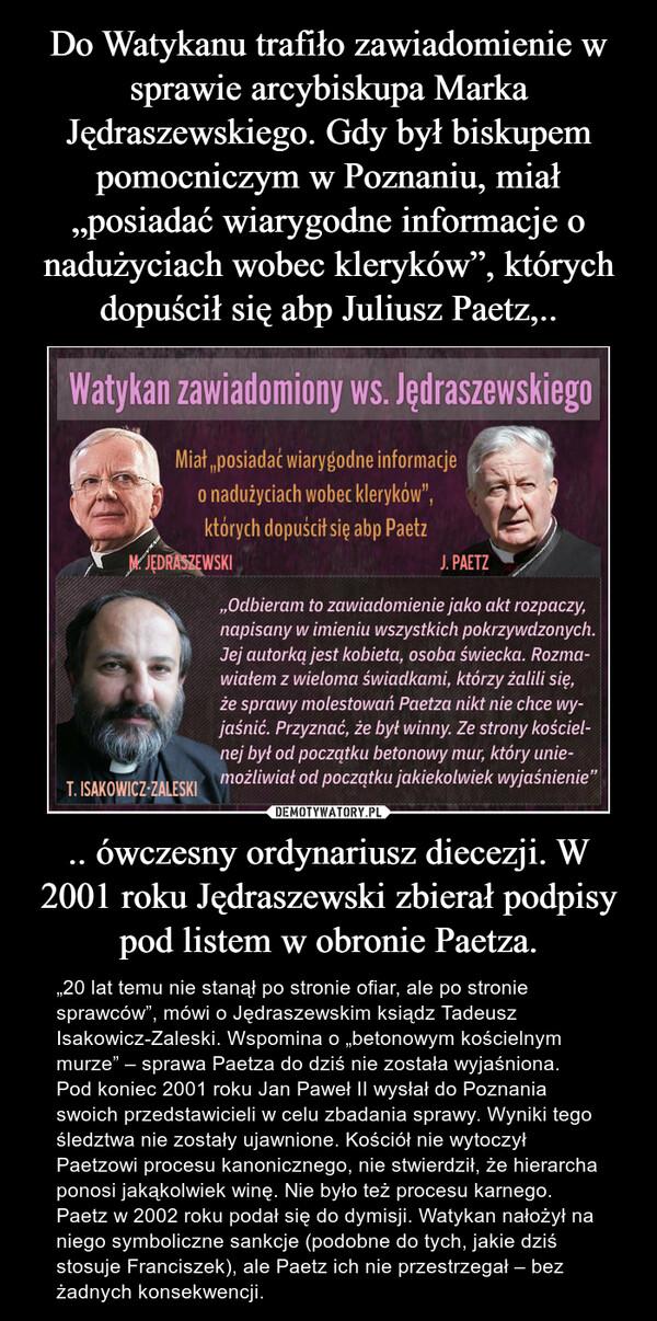""".. ówczesny ordynariusz diecezji. W 2001 roku Jędraszewski zbierał podpisy pod listem w obronie Paetza. – """"20 lat temu nie stanął po stronie ofiar, ale po stronie sprawców"""", mówi o Jędraszewskim ksiądz Tadeusz Isakowicz-Zaleski. Wspomina o """"betonowym kościelnym murze"""" – sprawa Paetza do dziś nie została wyjaśniona. Pod koniec 2001 roku Jan Paweł II wysłał do Poznania swoich przedstawicieli w celu zbadania sprawy. Wyniki tego śledztwa nie zostały ujawnione. Kościół nie wytoczył Paetzowi procesu kanonicznego, nie stwierdził, że hierarcha ponosi jakąkolwiek winę. Nie było też procesu karnego. Paetz w 2002 roku podał się do dymisji. Watykan nałożył na niego symboliczne sankcje (podobne do tych, jakie dziś stosuje Franciszek), ale Paetz ich nie przestrzegał – bez żadnych konsekwencji."""
