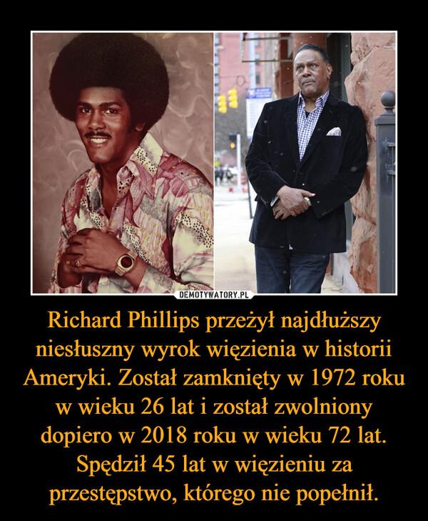Richard Phillips przeżył najdłuższy niesłuszny wyrok więzienia w historii Ameryki. Został zamknięty w 1972 roku w wieku 26 lat i został zwolniony dopiero w 2018 roku w wieku 72 lat. Spędził 45 lat w więzieniu za przestępstwo, którego nie popełnił. –